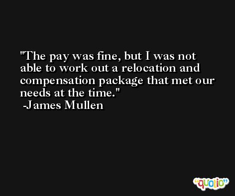The pay was fine, but I was not able to work out a relocation and compensation package that met our needs at the time. -James Mullen