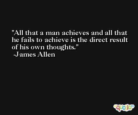 All that a man achieves and all that he fails to achieve is the direct result of his own thoughts. -James Allen