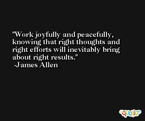 Work joyfully and peacefully, knowing that right thoughts and right efforts will inevitably bring about right results. -James Allen