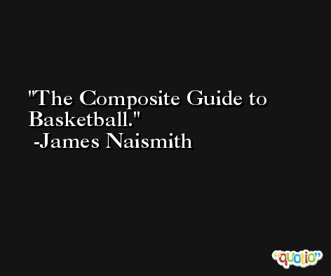 The Composite Guide to Basketball. -James Naismith