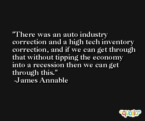 There was an auto industry correction and a high tech inventory correction, and if we can get through that without tipping the economy into a recession then we can get through this. -James Annable