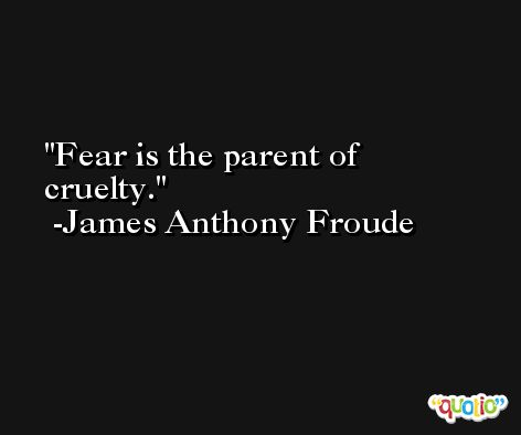 Fear is the parent of cruelty. -James Anthony Froude