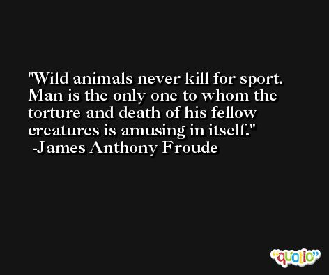 Wild animals never kill for sport.  Man is the only one to whom the torture and death of his fellow creatures is amusing in itself. -James Anthony Froude