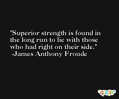 Superior strength is found in the long run to lie with those who had right on their side. -James Anthony Froude