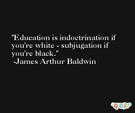 Education is indoctrination if you're white - subjugation if you're black. -James Arthur Baldwin