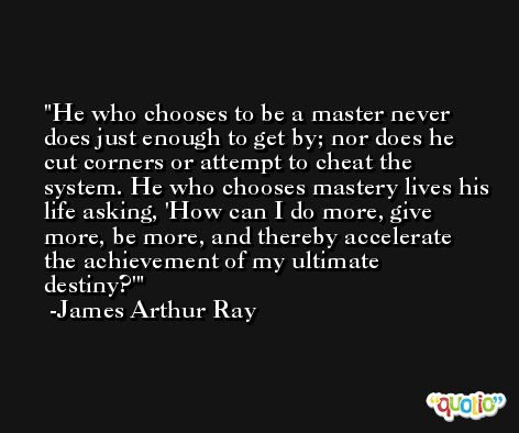 He who chooses to be a master never does just enough to get by; nor does he cut corners or attempt to cheat the system. He who chooses mastery lives his life asking, 'How can I do more, give more, be more, and thereby accelerate the achievement of my ultimate destiny?' -James Arthur Ray
