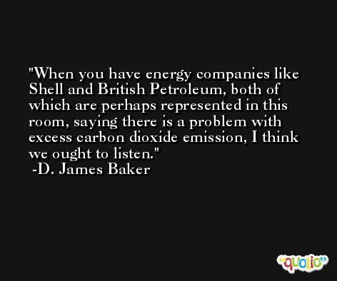 When you have energy companies like Shell and British Petroleum, both of which are perhaps represented in this room, saying there is a problem with excess carbon dioxide emission, I think we ought to listen. -D. James Baker