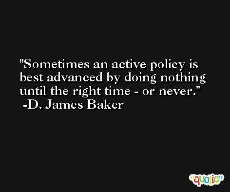 Sometimes an active policy is best advanced by doing nothing until the right time - or never. -D. James Baker