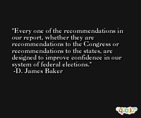 Every one of the recommendations in our report, whether they are recommendations to the Congress or recommendations to the states, are designed to improve confidence in our system of federal elections. -D. James Baker