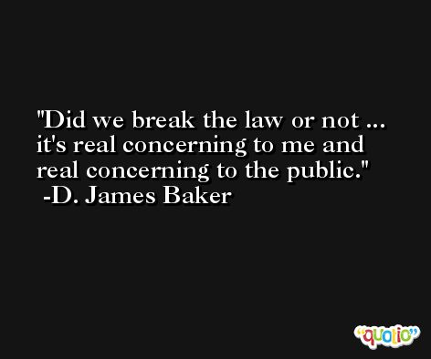 Did we break the law or not ... it's real concerning to me and real concerning to the public. -D. James Baker