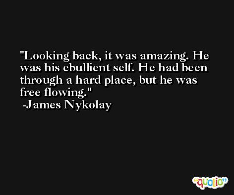Looking back, it was amazing. He was his ebullient self. He had been through a hard place, but he was free flowing. -James Nykolay