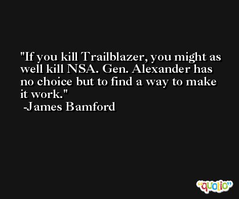 If you kill Trailblazer, you might as well kill NSA. Gen. Alexander has no choice but to find a way to make it work. -James Bamford