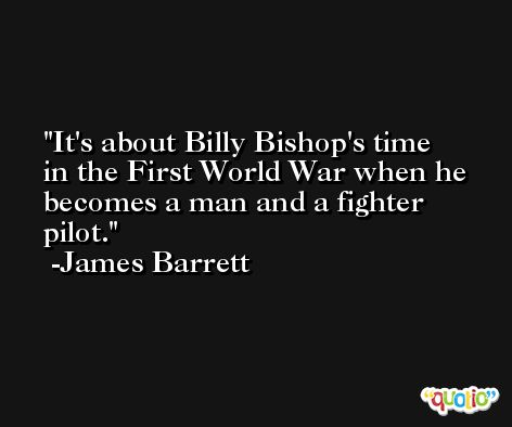It's about Billy Bishop's time in the First World War when he becomes a man and a fighter pilot. -James Barrett