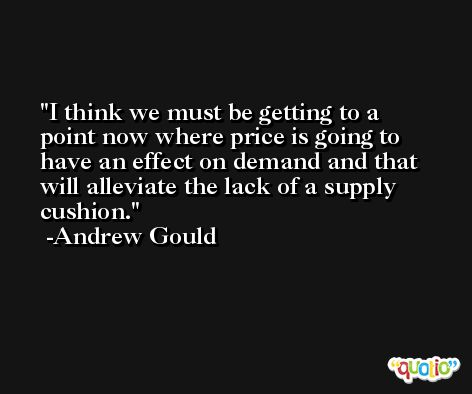 I think we must be getting to a point now where price is going to have an effect on demand and that will alleviate the lack of a supply cushion. -Andrew Gould