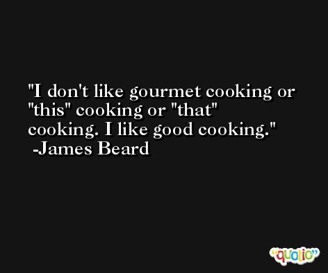 I don't like gourmet cooking or 'this' cooking or 'that' cooking. I like good cooking. -James Beard