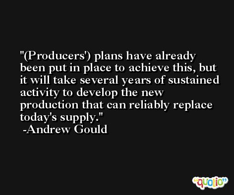 (Producers') plans have already been put in place to achieve this, but it will take several years of sustained activity to develop the new production that can reliably replace today's supply. -Andrew Gould