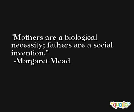Mothers are a biological necessity; fathers are a social invention. -Margaret Mead