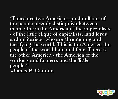 There are two Americas - and millions of the people already distinguish between them. One is the America of the imperialists - of the little clique of capitalists, land lords and militarists, who are threatening and terrifying the world. This is the America the people of the world hate and fear. There is the other America - the America of the workers and farmers and the 'little people.' -James P. Cannon