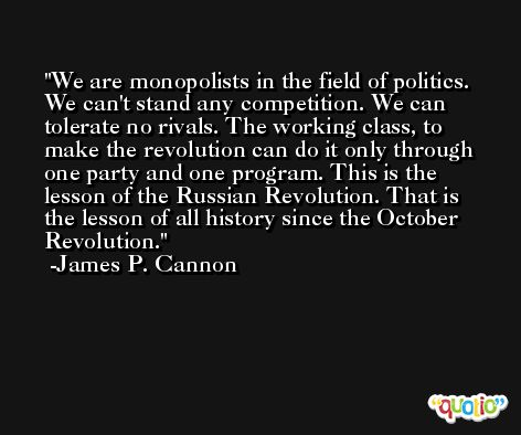 We are monopolists in the field of politics. We can't stand any competition. We can tolerate no rivals. The working class, to make the revolution can do it only through one party and one program. This is the lesson of the Russian Revolution. That is the lesson of all history since the October Revolution. -James P. Cannon