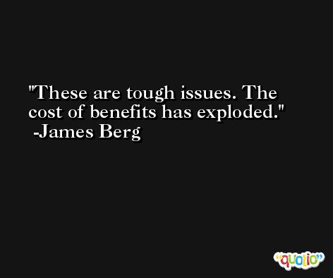 These are tough issues. The cost of benefits has exploded. -James Berg