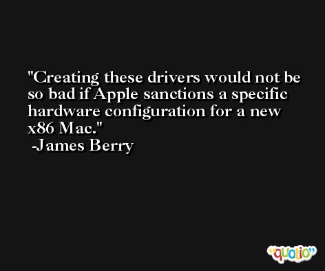 Creating these drivers would not be so bad if Apple sanctions a specific hardware configuration for a new x86 Mac. -James Berry