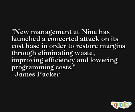 New management at Nine has launched a concerted attack on its cost base in order to restore margins through eliminating waste, improving efficiency and lowering programming costs. -James Packer