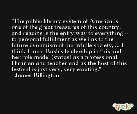 The public library system of America is one of the great treasures of this country, and reading is the entry way to everything -- to personal fulfillment as well as to the future dynamism of our whole society, ... I think Laura Bush's leadership in this and her role model (status) as a professional librarian and teacher and as the host of this festival is just very, very exciting. -James Billington
