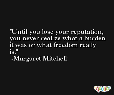 Until you lose your reputation, you never realize what a burden it was or what freedom really is. -Margaret Mitchell