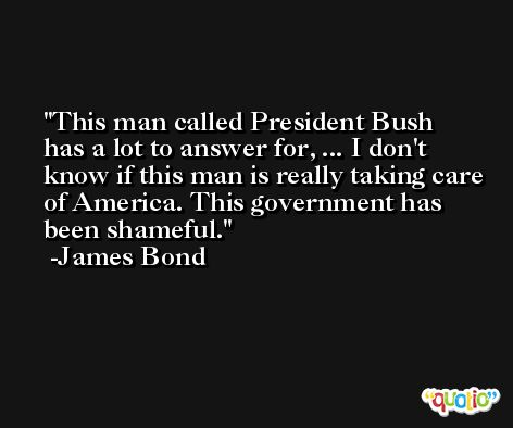 This man called President Bush has a lot to answer for, ... I don't know if this man is really taking care of America. This government has been shameful. -James Bond