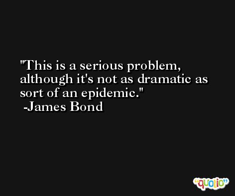 This is a serious problem, although it's not as dramatic as sort of an epidemic. -James Bond