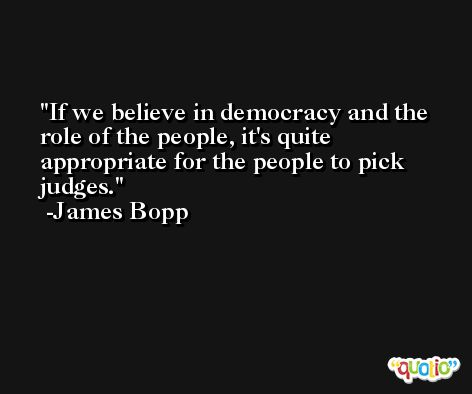 If we believe in democracy and the role of the people, it's quite appropriate for the people to pick judges. -James Bopp