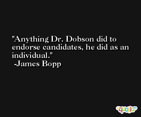 Anything Dr. Dobson did to endorse candidates, he did as an individual. -James Bopp