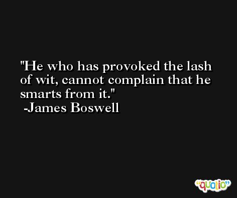 He who has provoked the lash of wit, cannot complain that he smarts from it. -James Boswell