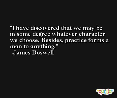 I have discovered that we may be in some degree whatever character we choose. Besides, practice forms a man to anything. -James Boswell