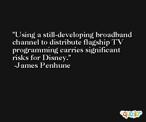 Using a still-developing broadband channel to distribute flagship TV programming carries significant risks for Disney. -James Penhune