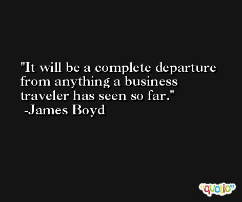 It will be a complete departure from anything a business traveler has seen so far. -James Boyd