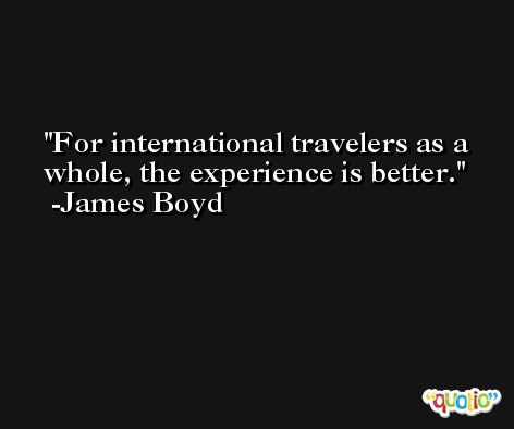 For international travelers as a whole, the experience is better. -James Boyd
