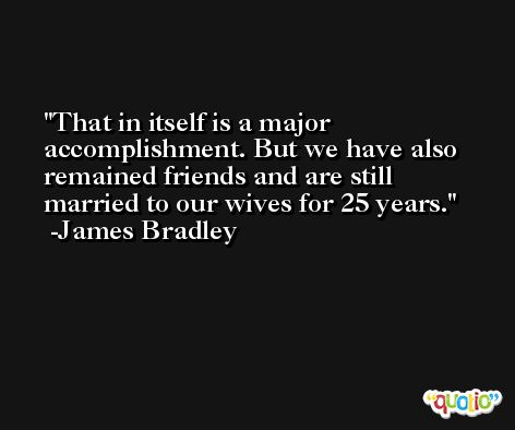 That in itself is a major accomplishment. But we have also remained friends and are still married to our wives for 25 years. -James Bradley
