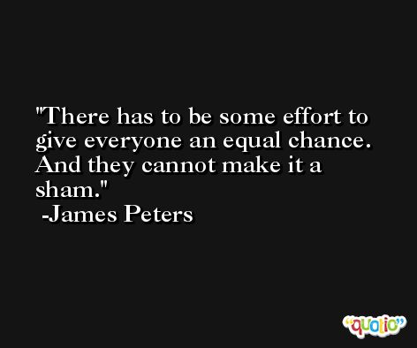 There has to be some effort to give everyone an equal chance. And they cannot make it a sham. -James Peters
