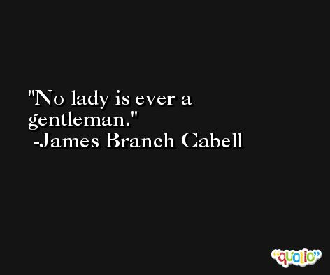 No lady is ever a gentleman. -James Branch Cabell
