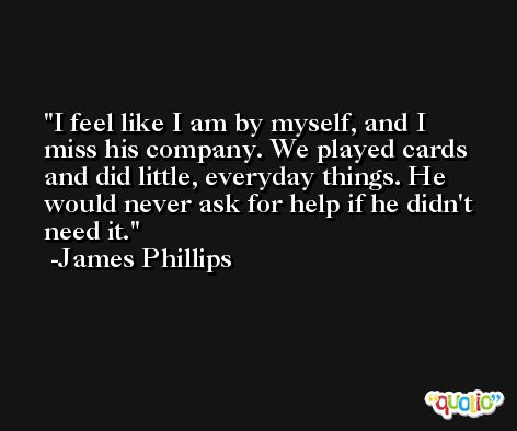 I feel like I am by myself, and I miss his company. We played cards and did little, everyday things. He would never ask for help if he didn't need it. -James Phillips