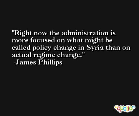 Right now the administration is more focused on what might be called policy change in Syria than on actual regime change. -James Phillips