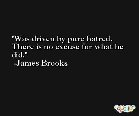 Was driven by pure hatred. There is no excuse for what he did. -James Brooks