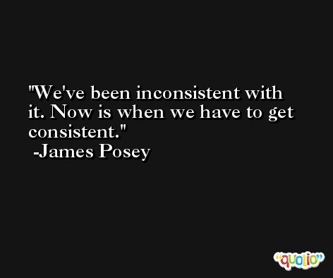 We've been inconsistent with it. Now is when we have to get consistent. -James Posey