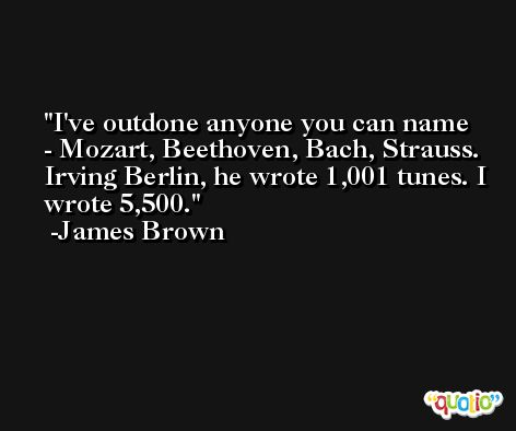 I've outdone anyone you can name - Mozart, Beethoven, Bach, Strauss. Irving Berlin, he wrote 1,001 tunes. I wrote 5,500. -James Brown