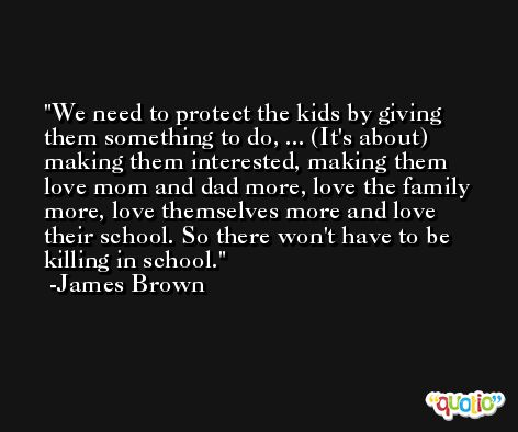We need to protect the kids by giving them something to do, ... (It's about) making them interested, making them love mom and dad more, love the family more, love themselves more and love their school. So there won't have to be killing in school. -James Brown