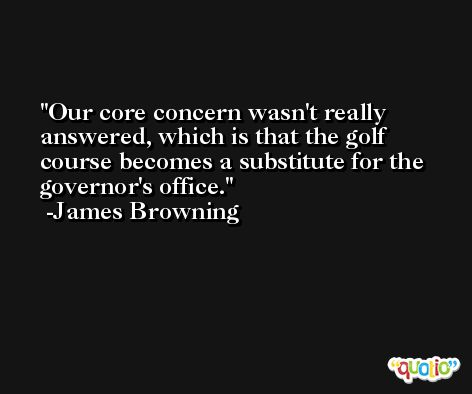 Our core concern wasn't really answered, which is that the golf course becomes a substitute for the governor's office. -James Browning