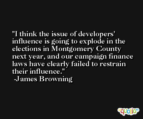I think the issue of developers' influence is going to explode in the elections in Montgomery County next year, and our campaign finance laws have clearly failed to restrain their influence. -James Browning