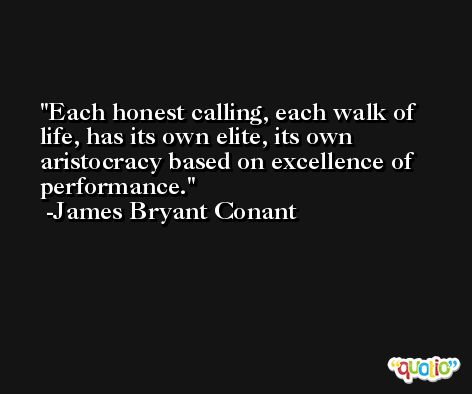 Each honest calling, each walk of life, has its own elite, its own aristocracy based on excellence of performance. -James Bryant Conant