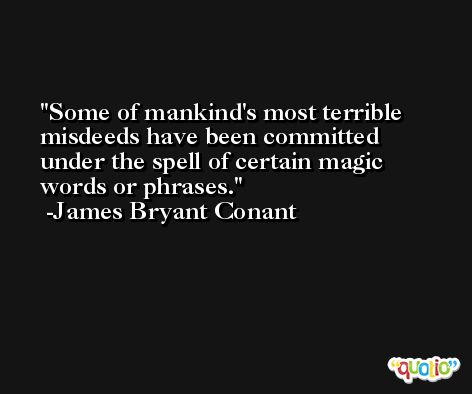 Some of mankind's most terrible misdeeds have been committed under the spell of certain magic words or phrases. -James Bryant Conant
